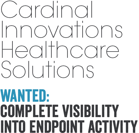 Cardinal Innovations Healthcare Solutions. WANTED: COMPLETE VISIBILITY INTO ENDPOINT ACTIVITY