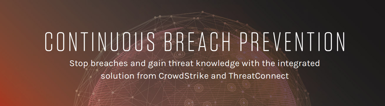 CONTINUOUS BREACH PREVENTION Stop breaches and gain threat knowledge with the integrated solution from CrowdStrike and ThreatConnect